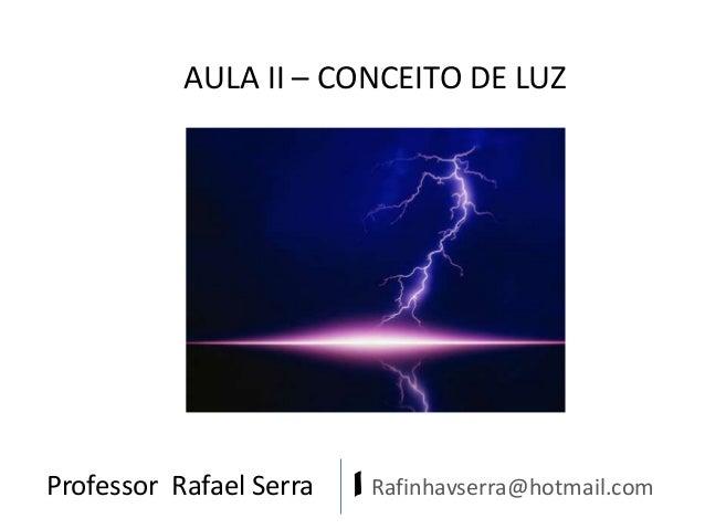 Professor Rafael Serra | Rafinhavserra@hotmail.com AULA II – CONCEITO DE LUZ