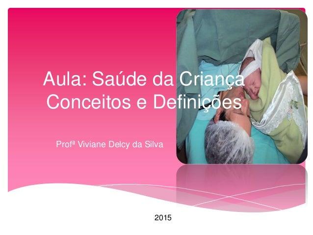 Aula: Saúde da Criança Conceitos e Definições Profª Viviane Delcy da Silva 2015