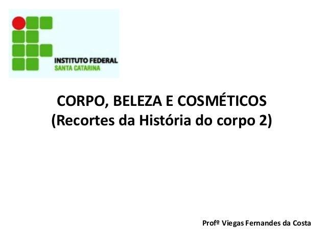 CORPO, BELEZA E COSMÉTICOS (Recortes da História do corpo 2) Profº Viegas Fernandes da Costa