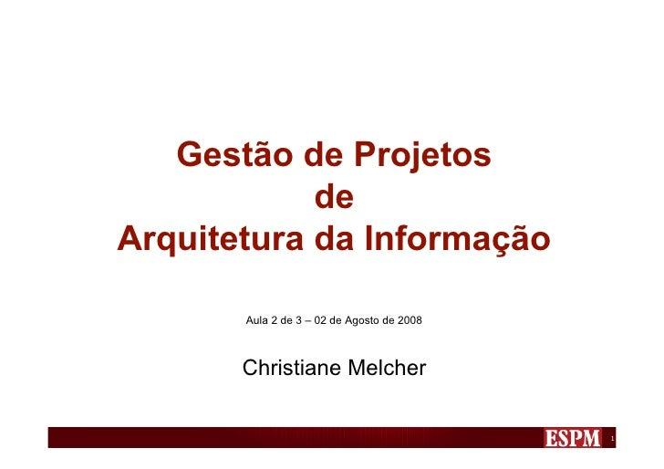 Gestão de Projetos             de Arquitetura da Informação         Aula 2 de 3 – 02 de Agosto de 2008           Christian...