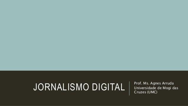JORNALISMO DIGITAL Prof. Ms. Agnes Arruda Universidade de Mogi das Cruzes (UMC)