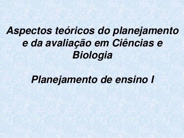 Aspectos teóricos do planejamento e da avaliação em Ciências e Biologia Planejamento de ensino I