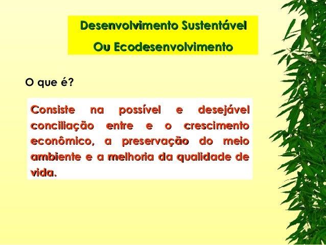 O que é? Desenvolvimento SustentávelDesenvolvimento Sustentável Ou EcodesenvolvimentoOu Ecodesenvolvimento Consiste na pos...