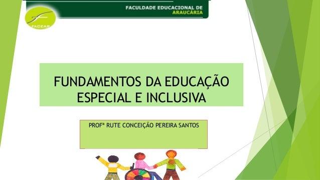 FUNDAMENTOS DA EDUCAÇÃO ESPECIAL E INCLUSIVA PROFª RUTE CONCEIÇÃO PEREIRA SANTOS