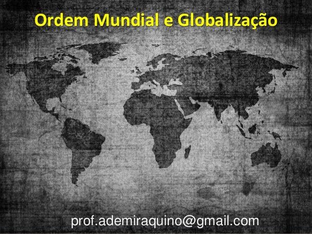 Ordem Mundial e Globalização    prof.ademiraquino@gmail.com