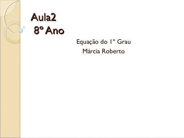 Aula2Aula28º Ano8º AnoEquação do 1º GrauMárcia Roberto