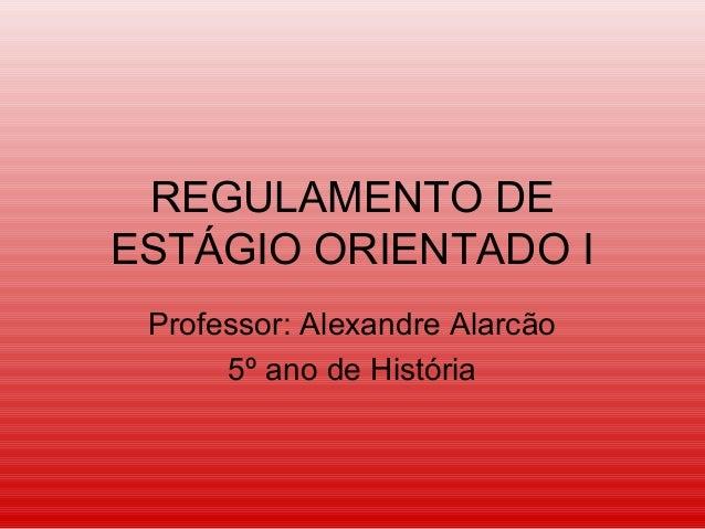 REGULAMENTO DE ESTÁGIO ORIENTADO I Professor: Alexandre Alarcão 5º ano de História