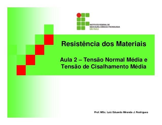 Resistência dos Materiais  Aula 2 – Tensão Normal Média e  Tensão de Cisalhamento Média  Prof. MSc. Luiz Eduardo Miranda J...