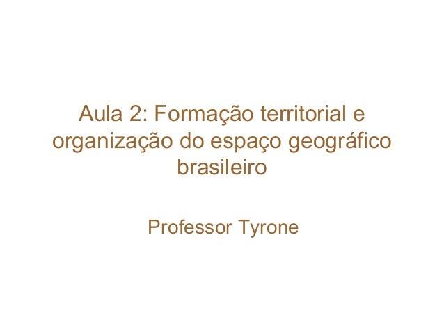 Aula 2: Formação territorial e organização do espaço geográfico brasileiro Professor Tyrone