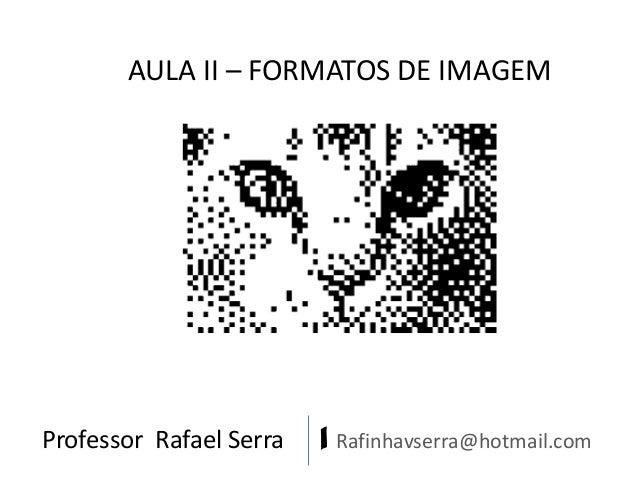 Professor Rafael Serra | Rafinhavserra@hotmail.com AULA II – FORMATOS DE IMAGEM