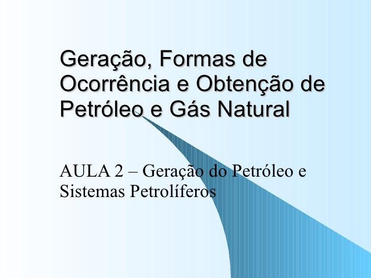 Geração, Formas de Ocorrência e Obtenção de Petróleo e Gás Natural AULA 2 – Geração do Petróleo e Sistemas Petrolíferos