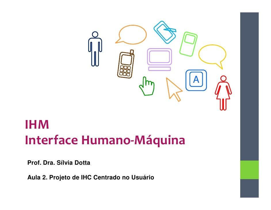 AIHMInterface Humano-MáquinaProf. Dra. Sílvia DottaAula 2. Projeto de IHC Centrado no Usuário