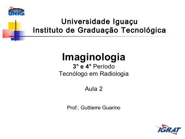 Universidade Iguaçu Instituto de Graduação Tecnológica  Imaginologia 3° e 4° Período Tecnólogo em Radiologia Aula 2 Prof.:...