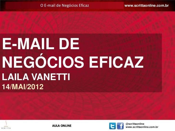 O E-mail de Negócios Eficaz   E-MAIL EFICAZ: www.scrittaonline.com.brE-MAIL DENEGÓCIOS EFICAZLAILA VANETTI14/MAI/2012     ...