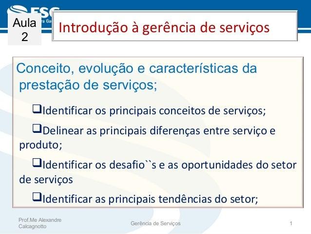 Introdução à gerência de serviços Conceito, evolução e características da prestação de serviços; Identificar os principai...
