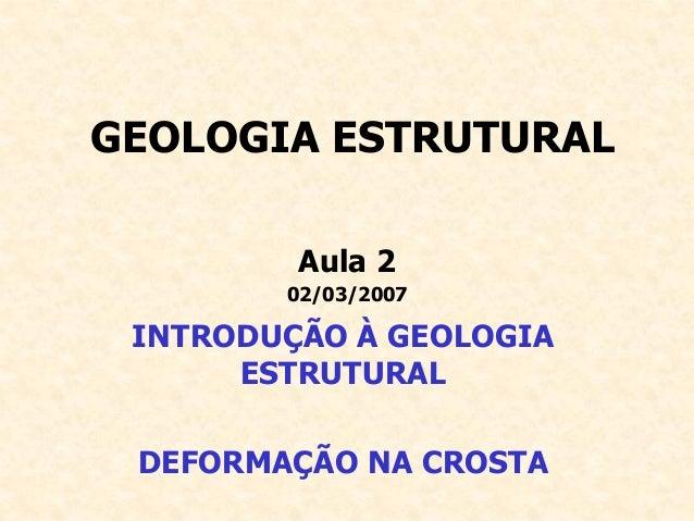 GEOLOGIA ESTRUTURAL Aula 2 02/03/2007 INTRODUÇÃO À GEOLOGIA ESTRUTURAL DEFORMAÇÃO NA CROSTA