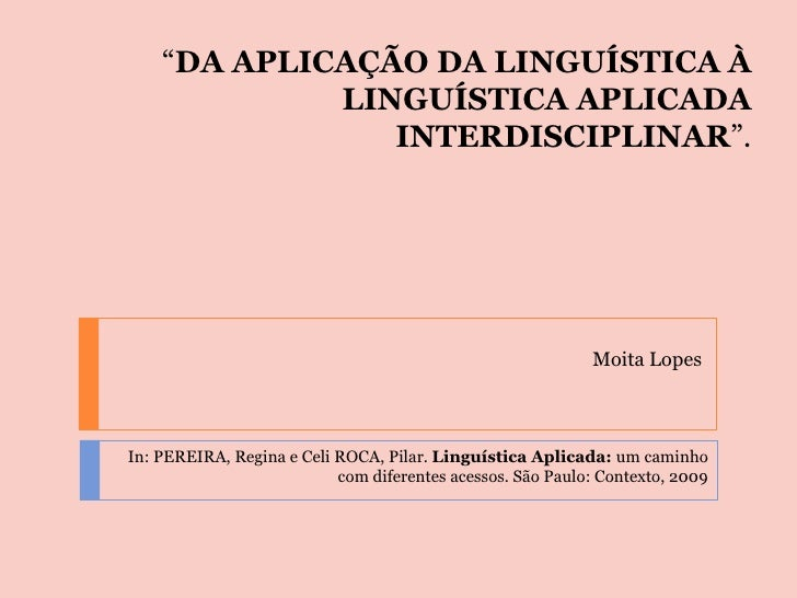""""""" DA APLICAÇÃO DA LINGUÍSTICA À LINGUÍSTICA APLICADA INTERDISCIPLINAR """". Moita Lopes In: PEREIRA, Regina e Celi ROCA, Pila..."""