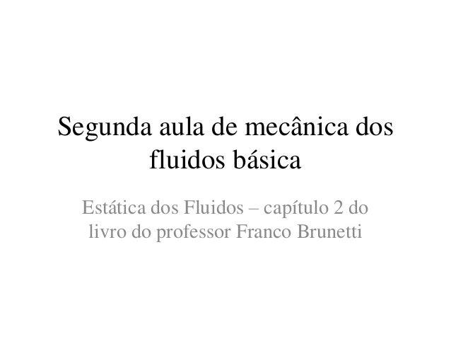 Segunda aula de mecânica dos fluidos básica Estática dos Fluidos – capítulo 2 do livro do professor Franco Brunetti