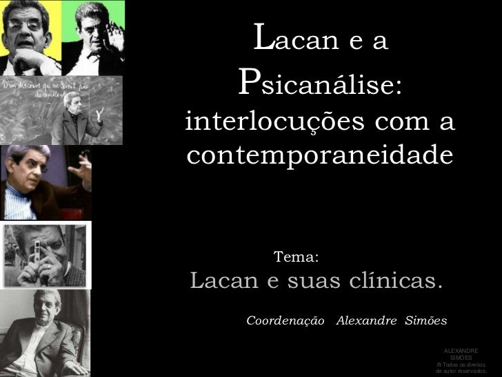 Lacan e a Psicanálise:interlocuções com a contemporaneidade<br />     Tema: <br />   Lacan e suas clínicas.<br />         ...