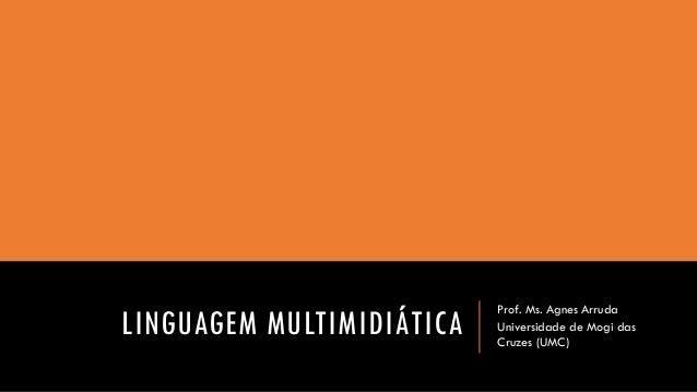 LINGUAGEM MULTIMIDIÁTICA  Prof. Ms. Agnes Arruda  Universidade de Mogi das Cruzes (UMC)