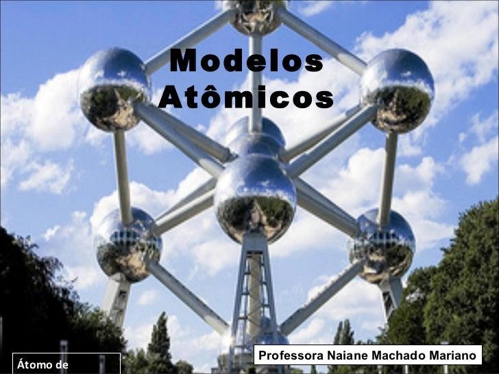 Modelos           Atômicos               Professora Naiane Machado MarianoÁtomo de