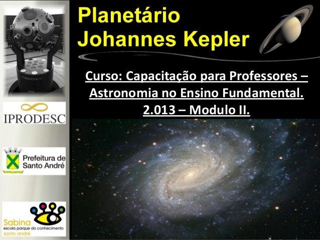 Curso: Capacitação para Professores – Astronomia no Ensino Fundamental. 2.013 – Modulo II.