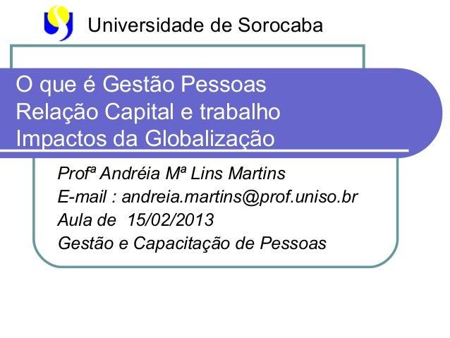 Universidade de SorocabaO que é Gestão PessoasRelação Capital e trabalhoImpactos da Globalização    Profª Andréia Mª Lins ...