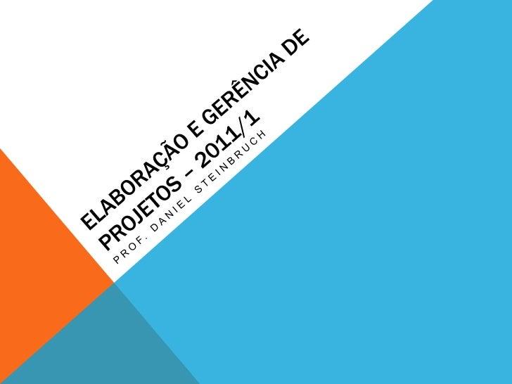 ELABORAÇÃO E GERÊNCIA DE PROJETOS – 2011/1<br />Prof. Daniel steinbruch<br />