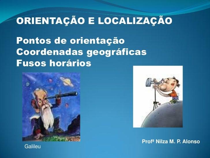 ORIENTAÇÃO E LOCALIZAÇÃOPontos de orientaçãoCoordenadas geográficasFusos horários                      Profª Nilza M. P. A...