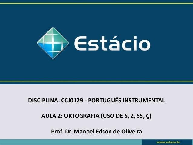 DISCIPLINA: CCJ0129 - PORTUGUÊS INSTRUMENTAL AULA 2: ORTOGRAFIA (USO DE S, Z, SS, Ç) Prof. Dr. Manoel Edson de Oliveira