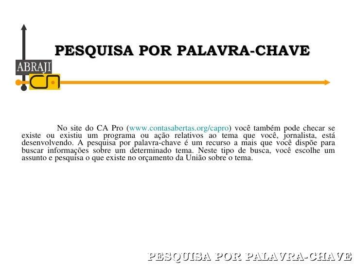 No site do CA Pro ( www.contasabertas.org/capro ) você também pode checar se existe ou existiu um programa ou ação relativ...