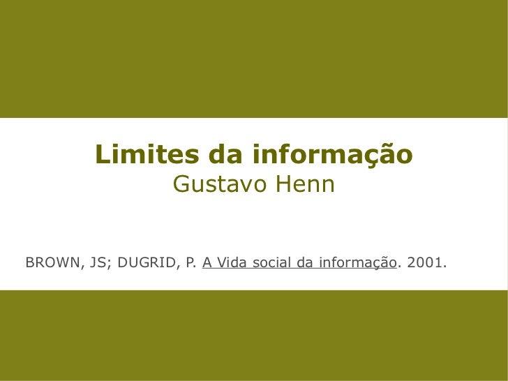 Limites da informação                   Gustavo HennBROWN, JS; DUGRID, P. A Vida social da informação. 2001.