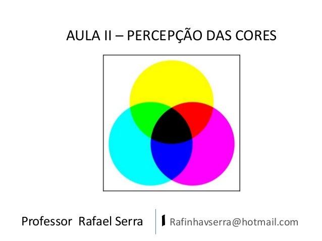 Professor Rafael Serra | Rafinhavserra@hotmail.com AULA II – PERCEPÇÃO DAS CORES