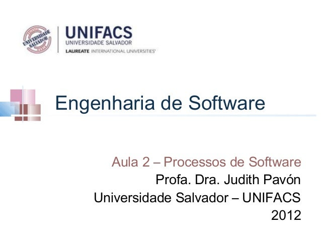Engenharia de Software      Aula 2 – Processos de Software              Profa. Dra. Judith Pavón    Universidade Salvador ...