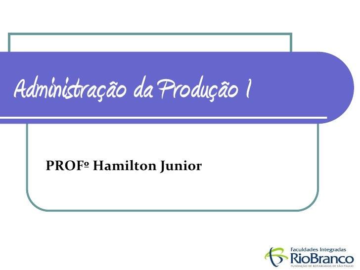 Administração da Produção I     PROFº Hamilton Junior