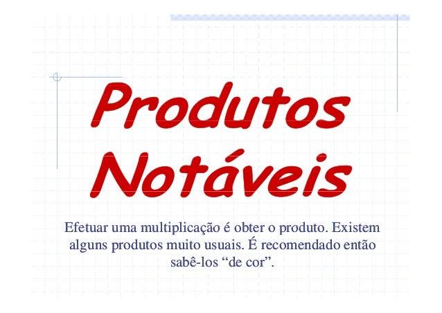 Efetuar uma multiplicação é obter o produto. Existem produto alguns produtos muito usuais. É recomendado então sabêsabê-lo...
