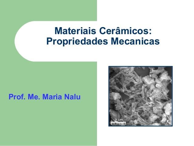 Materiais Cerâmicos: Propriedades Mecanicas  Prof. Me. Maria Nalu