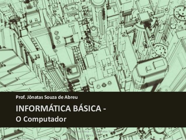 Prof. Jônatas Souza de Abreu  INFORMÁTICA BÁSICA O Computador  Informática Básica - Prof. Jônatas Souza de Abreu, MSc.  1