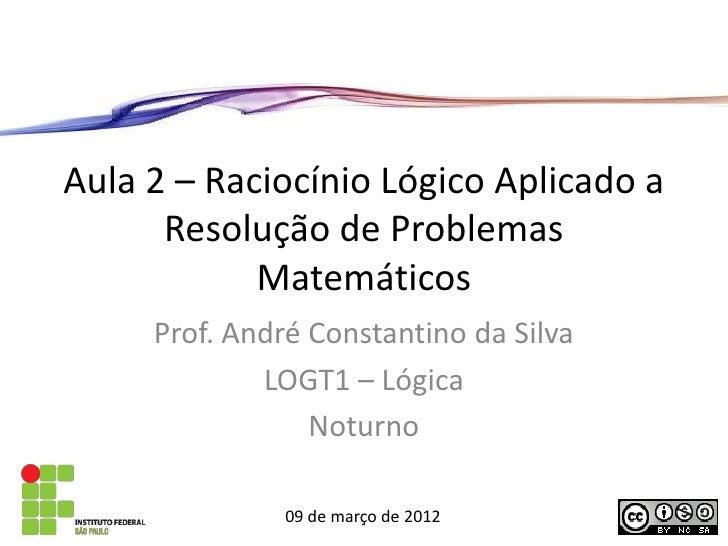 Aula 2 – Raciocínio Lógico Aplicado a      Resolução de Problemas            Matemáticos     Prof. André Constantino da Si...