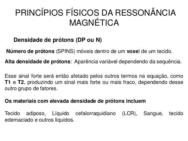 PRINCÍPIOS FÍSICOS DA RESSONÂNCIA MAGNÉTICA Densidade de prótons (DP ou N) Número de prótons (SPINS) móveis dentro de um v...