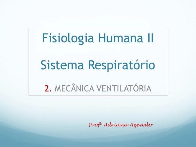 Fisiologia Humana II Sistema Respiratório 2. MECÂNICA VENTILATÓRIA Profa Adriana Azevedo