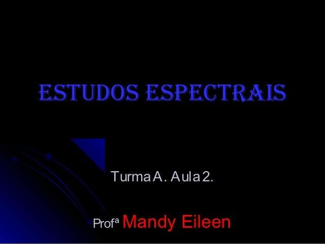 Estudos EspEctrais     Turma A. Aula 2.   Profª Mandy   Eileen