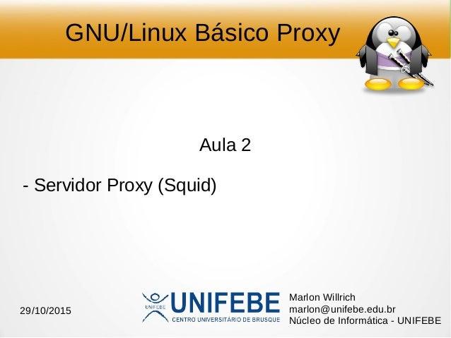 GNU/Linux Básico Proxy Aula 2 - Servidor Proxy (Squid) Marlon Willrich marlon@unifebe.edu.br Núcleo de Informática - UNIFE...