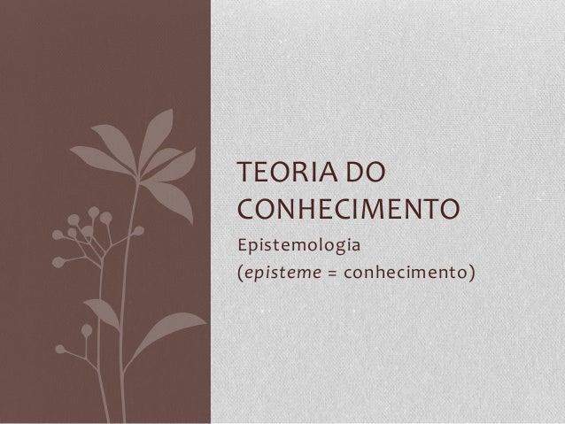 Epistemologia (episteme = conhecimento) TEORIA DO CONHECIMENTO
