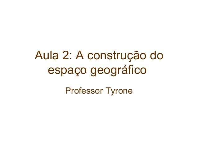 Aula 2: A construção do espaço geográfico Professor Tyrone