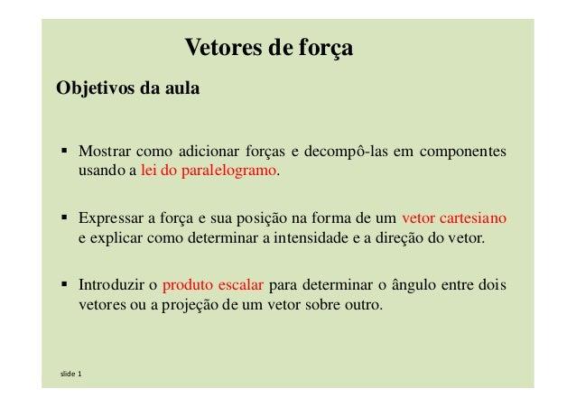 slide 1 Objetivos da aula Mostrar como adicionar forças e decompô-las em componentes usando a lei do paralelogramo. Expres...
