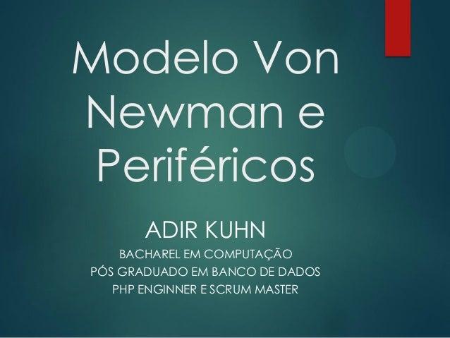 Modelo Von Newman e Periféricos ADIR KUHN BACHAREL EM COMPUTAÇÃO PÓS GRADUADO EM BANCO DE DADOS PHP ENGINNER E SCRUM MASTE...