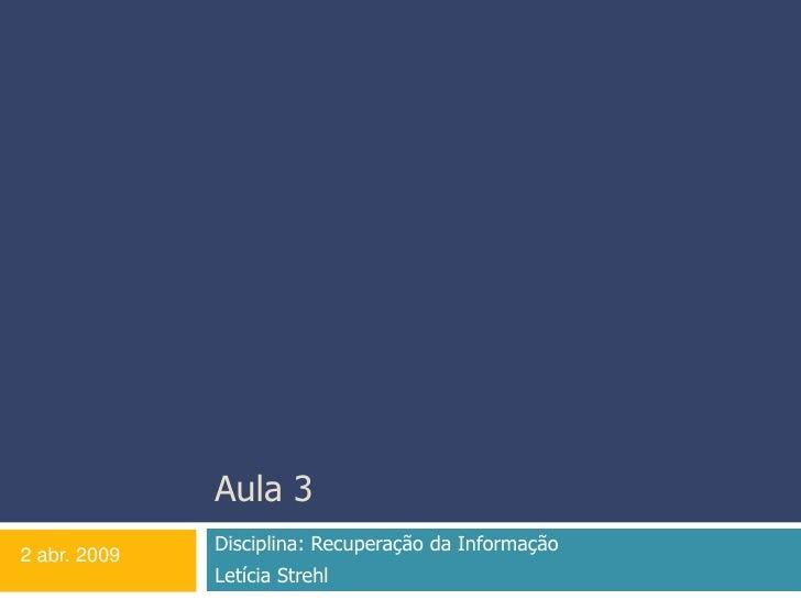 Aula 3<br />Disciplina: Recuperação da Informação <br />Letícia Strehl<br />2 abr. 2009<br />