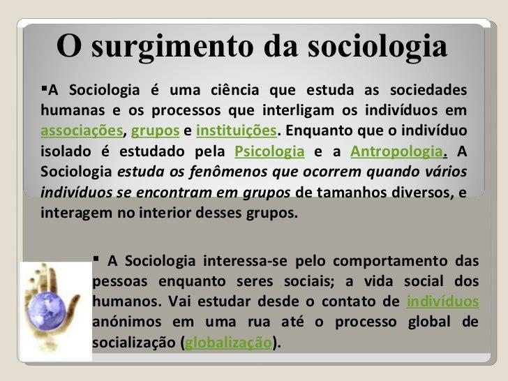 <ul><li>A Sociologia é uma ciência que estuda as sociedades humanas e os processos que interligam os indivíduos em  associ...