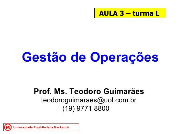 AULA 3 – turma L Gestão de Operações Prof. Ms. Teodoro Guimarães [email_address] (19) 9771 8800